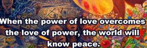 When the power of love over comes the love of power, we will know peace.